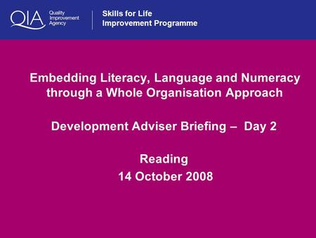 Skills for Life Improvement Programme Embedding Literacy, Language and Numeracy through a Whole Organisation Approach Development Adviser Briefing – Day.