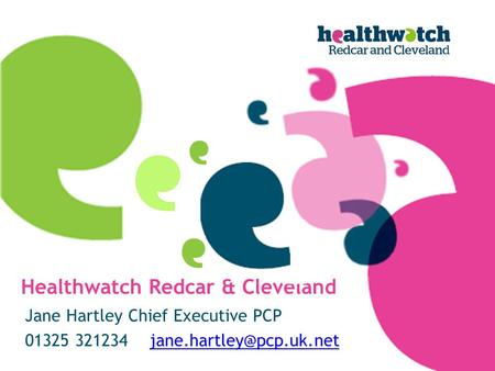 Healthwatch Redcar & Cleveland Jane Hartley Chief Executive PCP 01325 321234