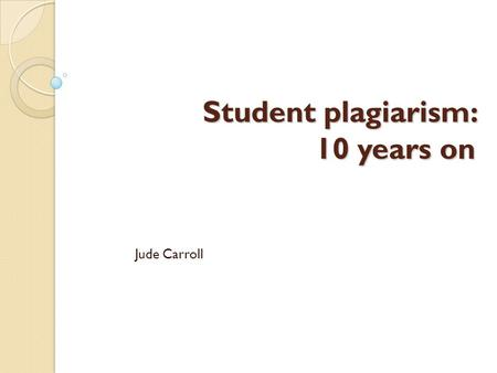Student plagiarism: 10 years on Jude Carroll. how today will run overall look: issues, changes, 'what's on top for you' policy and procedures: why they.