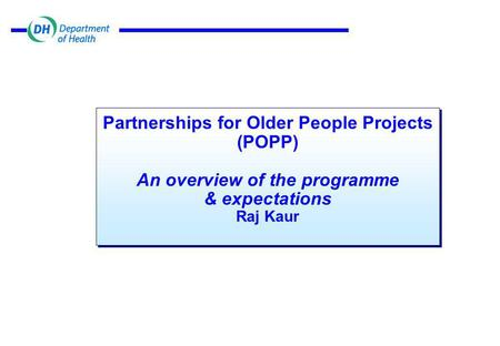 Partnerships for Older People Projects (POPP) An overview of the programme & expectations Raj Kaur.