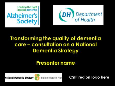 Transforming the quality of dementia care – consultation on a National Dementia Strategy Presenter name CSIP region logo here.