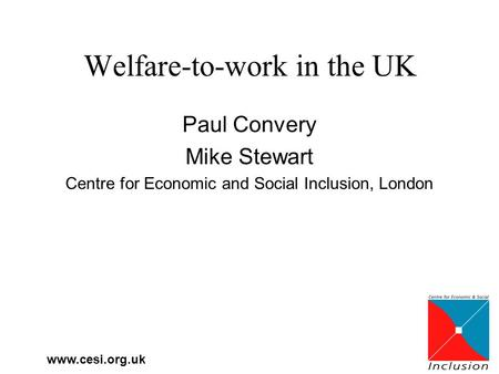 Www.cesi.org.uk Welfare-to-work in the UK Paul Convery Mike Stewart Centre for Economic and Social Inclusion, London.