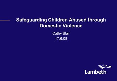 Safeguarding Children Abused through Domestic Violence Cathy Blair 17.6.08.