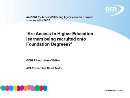 An OCNLR - Access Validating Agency research project sponsored by FACE 'Are Access to Higher Education learners being recruited onto Foundation Degrees?'