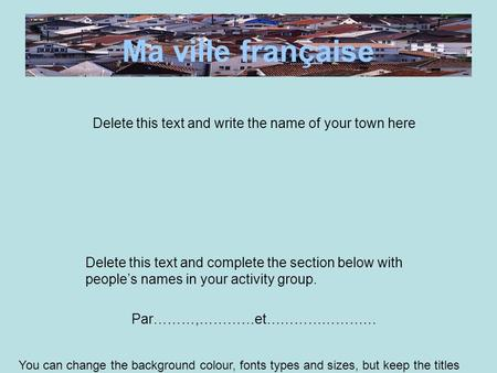 Ma ville française Delete this text and write the name of your town here Delete this text and complete the section below with people's names in your activity.