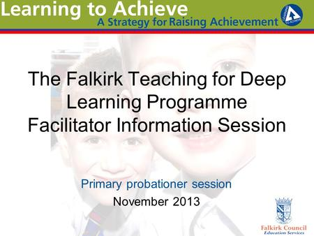 The Falkirk Teaching for Deep Learning Programme Facilitator Information Session Primary probationer session November 2013.