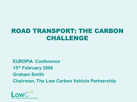 ROAD TRANSPORT: THE CARBON CHALLENGE EUROPIA Conference 15 th February 2006 Graham Smith Chairman, The Low Carbon Vehicle Partnership.