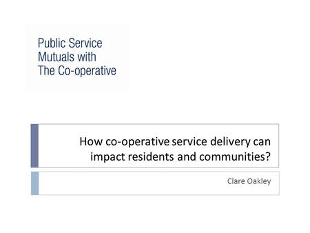 How co-operative service delivery can impact residents and communities? Clare Oakley.