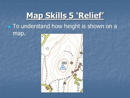 Map Skills 5 'Relief' To understand how height is shown on a map.