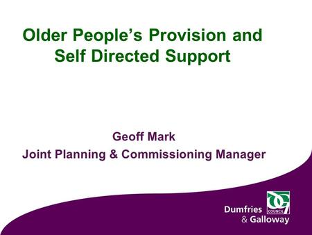 Older People's Provision and Self Directed Support Geoff Mark Joint Planning & Commissioning Manager 1.