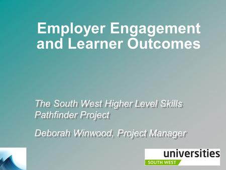 Employer Engagement and Learner Outcomes The South West Higher Level Skills Pathfinder Project Deborah Winwood, Project Manager The South West Higher Level.