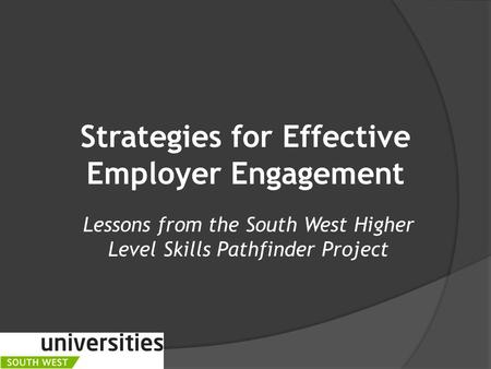 Strategies for Effective Employer Engagement Lessons from the South West Higher Level Skills Pathfinder Project.