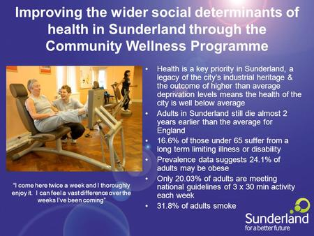 Improving the wider social determinants of health in Sunderland through the Community Wellness Programme Health is a key priority in Sunderland, a legacy.