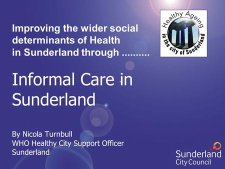 Improving the wider social determinants of Health in Sunderland through.......... Informal Care in Sunderland By Nicola Turnbull WHO Healthy City Support.