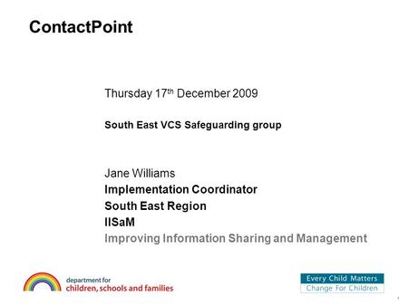 1 ContactPoint Thursday 17 th December 2009 South East VCS Safeguarding group Jane Williams Implementation Coordinator South East Region IISaM Improving.