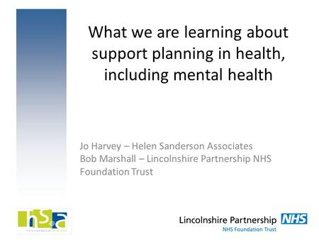 What we are learning about support planning in health, including mental health Jo Harvey – Helen Sanderson Associates Bob Marshall – Lincolnshire Partnership.