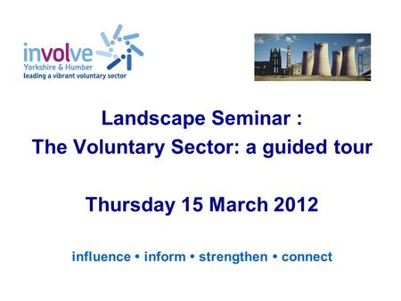 Landscape Seminar : The Voluntary Sector: a guided tour Thursday 15 March 2012 influence  inform  strengthen  connect.