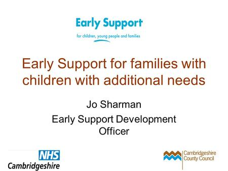 Early Support for families with children with additional needs Jo Sharman Early Support Development Officer.