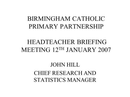 BIRMINGHAM CATHOLIC PRIMARY PARTNERSHIP HEADTEACHER BRIEFING MEETING 12 TH JANUARY 2007 JOHN HILL CHIEF RESEARCH AND STATISTICS MANAGER.