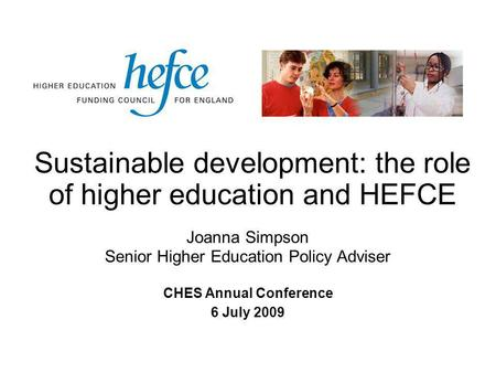 Sustainable development: the role of higher education and HEFCE CHES Annual Conference 6 July 2009 Joanna Simpson Senior Higher Education Policy Adviser.