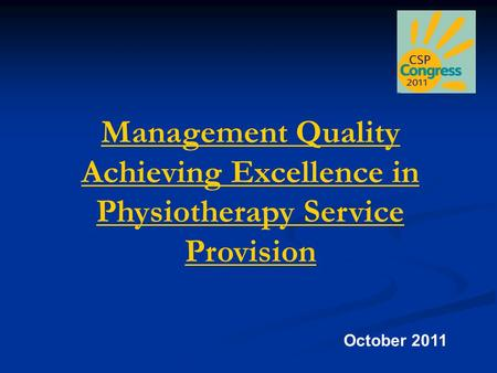 Management Quality Achieving Excellence in Physiotherapy Service Provision October 2011.