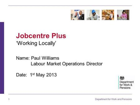 Department for Work and Pensions 1 Name: Paul Williams Labour Market Operations Director Date: 1 st May 2013 Jobcentre Plus 'Working Locally'