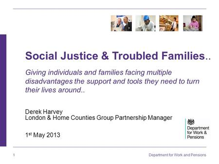 Department for Work and Pensions 1 Derek Harvey London & Home Counties Group Partnership Manager 1 st May 2013 Social Justice & Troubled Families.. Giving.