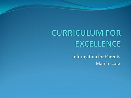 Information for Parents March 2012. The Four Capacities: Successful Learners Confident Individuals Responsible Citizens Effective Contributors.