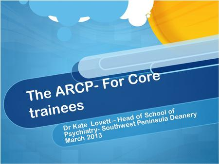 The ARCP- For Core trainees Dr Kate Lovett – Head of School of Psychiatry- Southwest Peninsula Deanery March 2013.