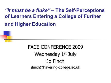 """It must be a fluke"" – The Self-Perceptions of Learners Entering a College of Further and Higher Education FACE CONFERENCE 2009 Wednesday 1 st July Jo."