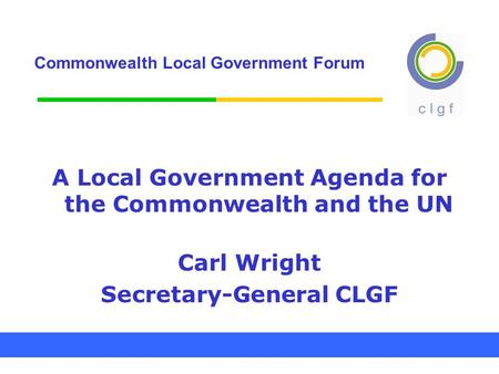 Commonwealth Local Government Forum A Local Government Agenda for the Commonwealth and the UN Carl Wright Secretary-General CLGF.