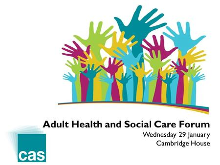 Adult Health and Social Care Forum Wednesday 29 January Cambridge House.