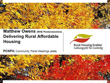 Matthew Owens (RHE Pembrokeshire) Delivering Rural Affordable Housing PCNPA: Community Panel Meetings (2009)