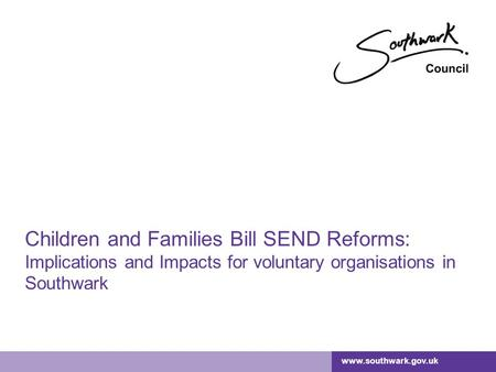 Www.southwark.gov.uk Children and Families Bill SEND Reforms: Implications and Impacts for voluntary organisations in Southwark.
