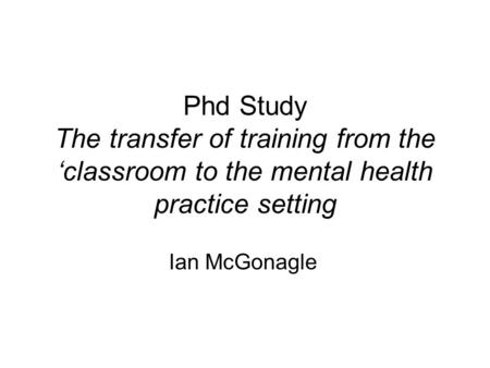 Phd Study The transfer of training from the 'classroom to the mental health practice setting Ian McGonagle.