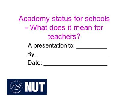 Academy status for schools - What does it mean for teachers? A presentation to: _________ By: _____________________ Date: ___________________.