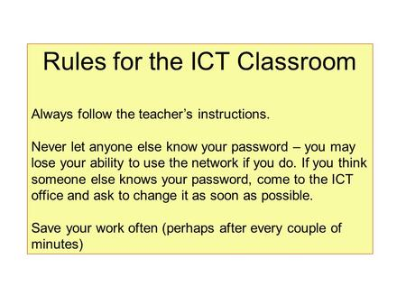 Rules for the ICT Classroom Always follow the teacher's instructions. Never let anyone else know your password – you may lose your ability to use the network.