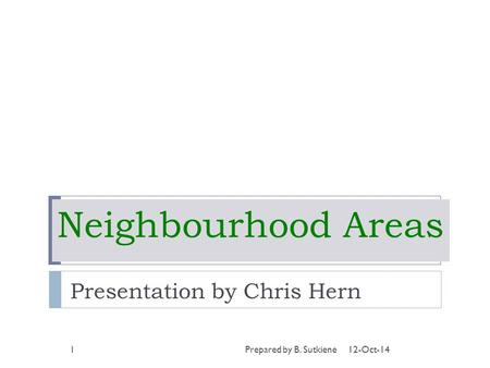 Neighbourhood Areas Presentation by Chris Hern 12-Oct-141Prepared by B. Sutkiene.