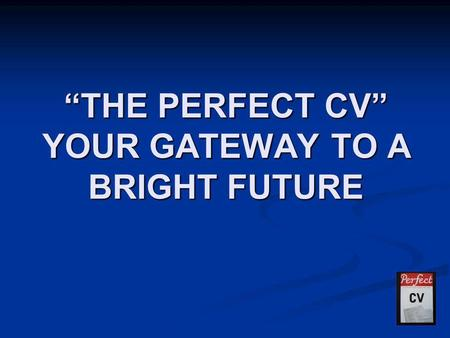 """THE PERFECT CV"" YOUR GATEWAY TO A BRIGHT FUTURE."