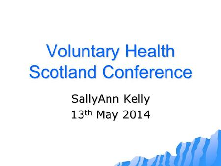 Voluntary Health Scotland Conference SallyAnn Kelly 13 th May 2014.