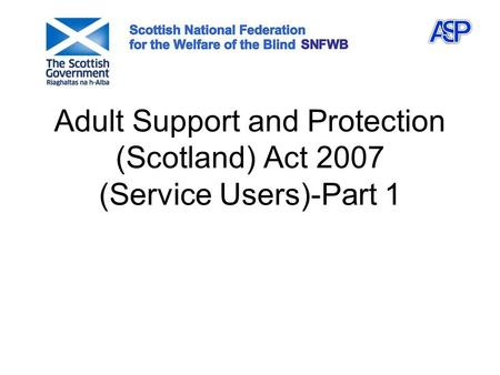 Adult Support and Protection (Scotland) Act 2007 (Service Users)-Part 1.