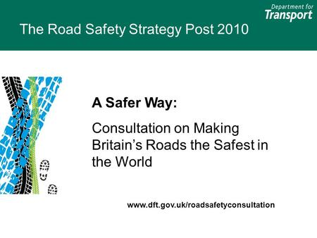 The Road Safety Strategy Post 2010 A Safer Way: Consultation on Making Britain's Roads the Safest in the World www.dft.gov.uk/roadsafetyconsultation.