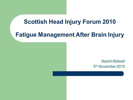 Scottish Head Injury Forum 2010 Fatigue Management After Brain Injury Naomi Bidwell 5 th November 2010.
