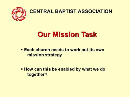 CENTRAL BAPTIST ASSOCIATION Our Mission Task  Each church needs to work out its own mission strategy  How can this be enabled by what we do together?
