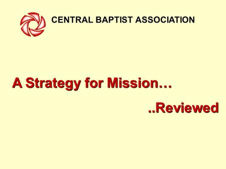 CENTRAL BAPTIST ASSOCIATION A Strategy for Mission…..Reviewed.
