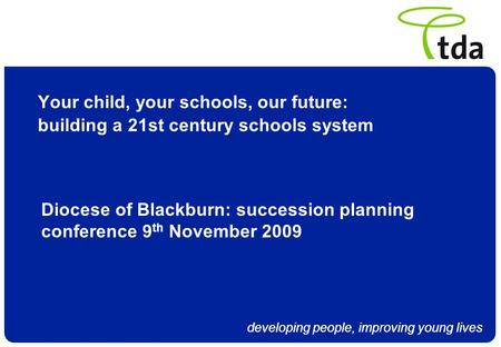 Developing people, improving young lives Your child, your schools, our future: building a 21st century schools system Diocese of Blackburn: succession.