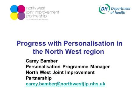 Progress with Personalisation in the North West region Carey Bamber Personalisation Programme Manager North West Joint Improvement Partnership