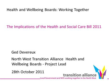 Health and Wellbeing Boards: Working Together The Implications of the Health and Social Care Bill 2011 Ged Devereux North West Transition Alliance Health.