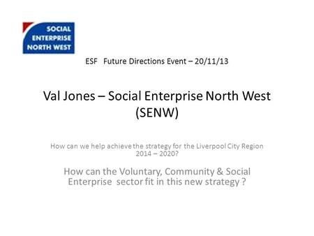 ESF Future Directions Event – 20/11/13 Val Jones – Social Enterprise North West (SENW) How can we help achieve the strategy for the Liverpool City Region.