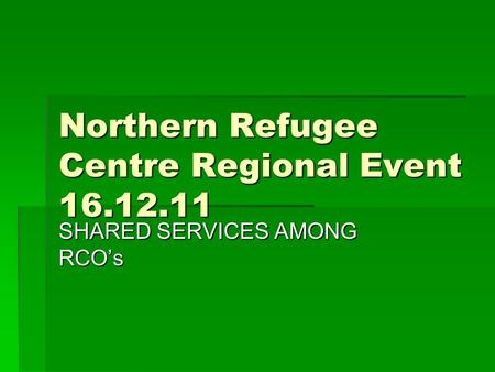 Northern Refugee Centre Regional Event 16.12.11 SHARED SERVICES AMONG RCO's.